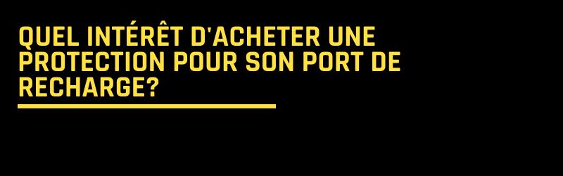 Quel intérêt d'acheter une protection pour son port de recharge?